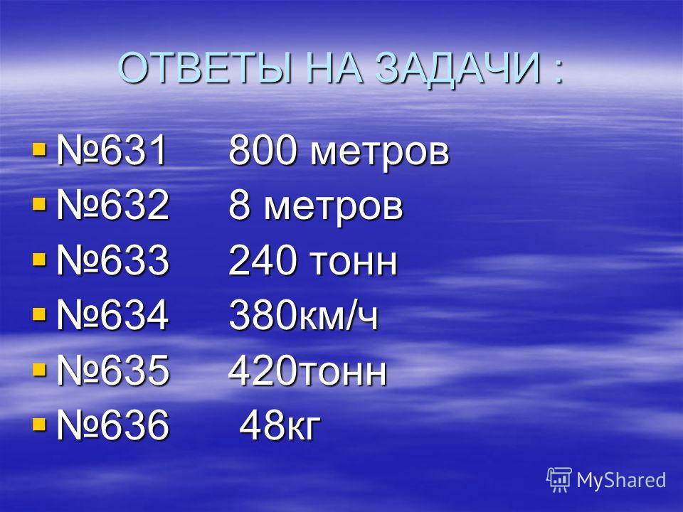 ОТВЕТЫ НА ЗАДАЧИ : 631 800 метров 631 800 метров 632 8 метров 632 8 метров 633 240 тонн 633 240 тонн 634 380км/ч 634 380км/ч 635 420тонн 635 420тонн 636 48кг 636 48кг