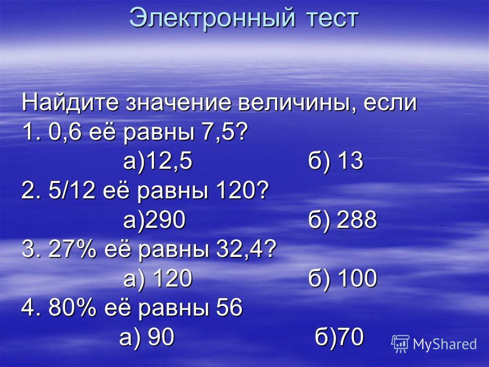 Электронный тест Найдите значение величины, если 1. 0,6 её равны 7,5? а)12,5 б) 13 а)12,5 б) 13 2. 5/12 её равны 120? а)290 б) 288 а)290 б) 288 3. 27% её равны 32,4? а) 120 б) 100 а) 120 б) 100 4. 80% её равны 56 а) 90б)70