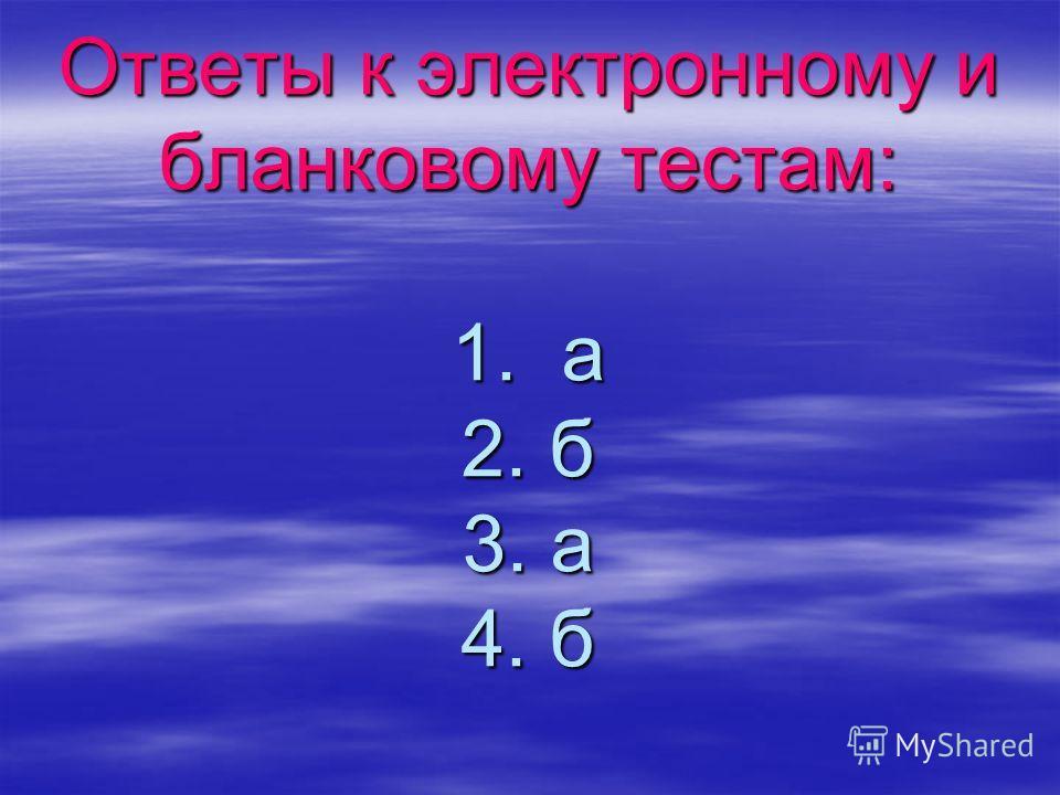 Ответы к электронному и бланковому тестам: 1. а 2. б 3. а 4. б