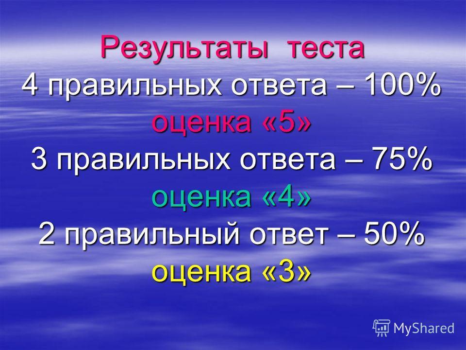 Результаты теста 4 правильных ответа – 100% оценка «5» 3 правильных ответа – 75% оценка «4» 2 правильный ответ – 50% оценка «3»