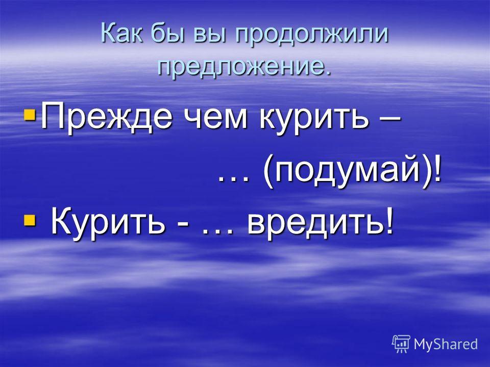 Как бы вы продолжили предложение. Прежде чем курить – Прежде чем курить – … (подумай)! … (подумай)! Курить - … вредить! Курить - … вредить!