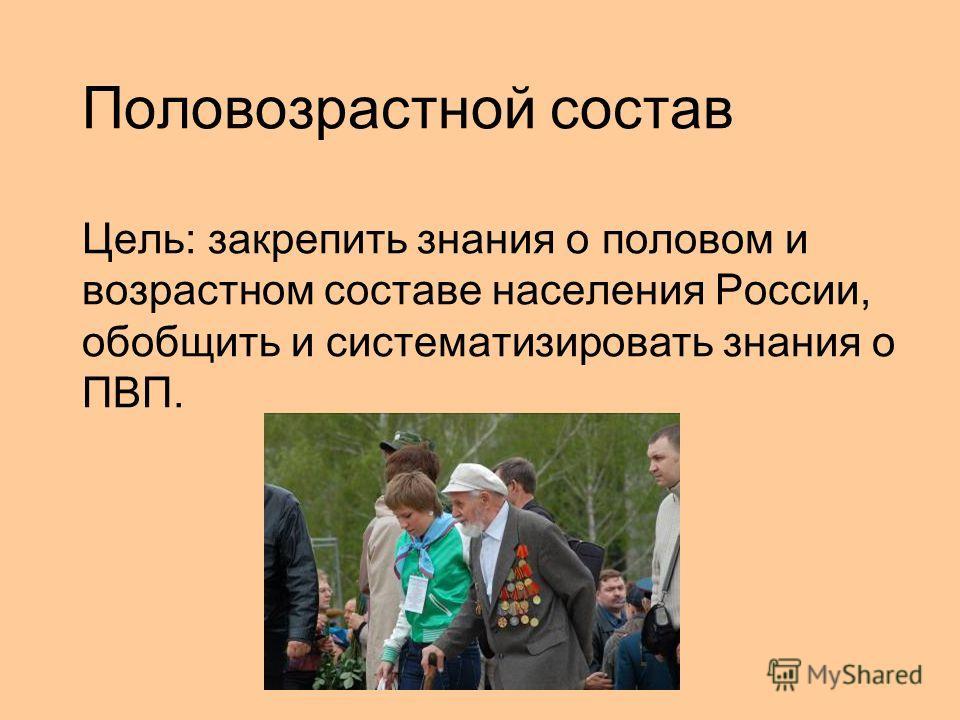 Половозрастной состав Цель: закрепить знания о половом и возрастном составе населения России, обобщить и систематизировать знания о ПВП.