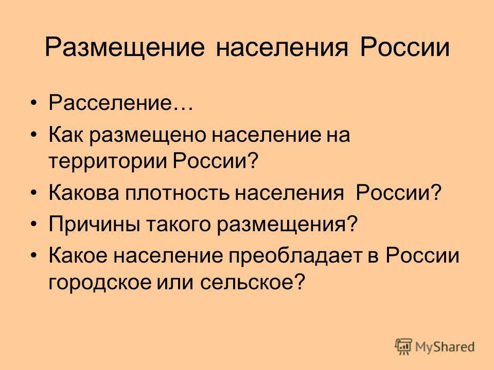Размещение населения России Расселение… Как размещено население на территории России? Какова плотность населения России? Причины такого размещения? Какое население преобладает в России городское или сельское?