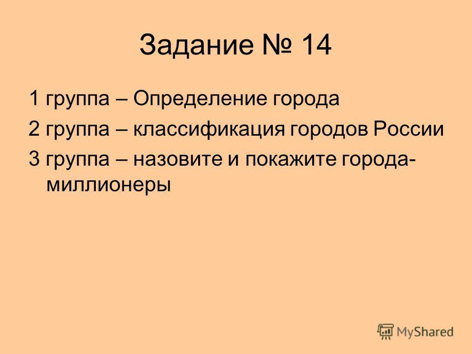 Задание 14 1 группа – Определение города 2 группа – классификация городов России 3 группа – назовите и покажите города- миллионеры
