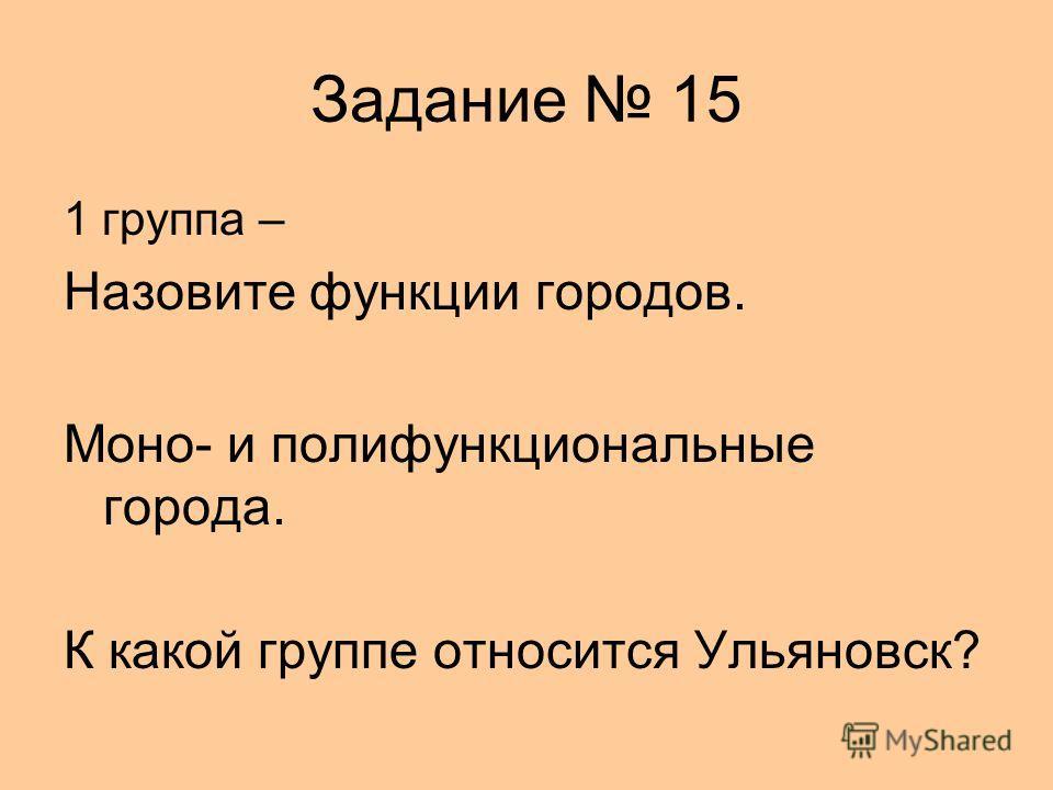 Задание 15 1 группа – Назовите функции городов. Моно- и полифункциональные города. К какой группе относится Ульяновск?