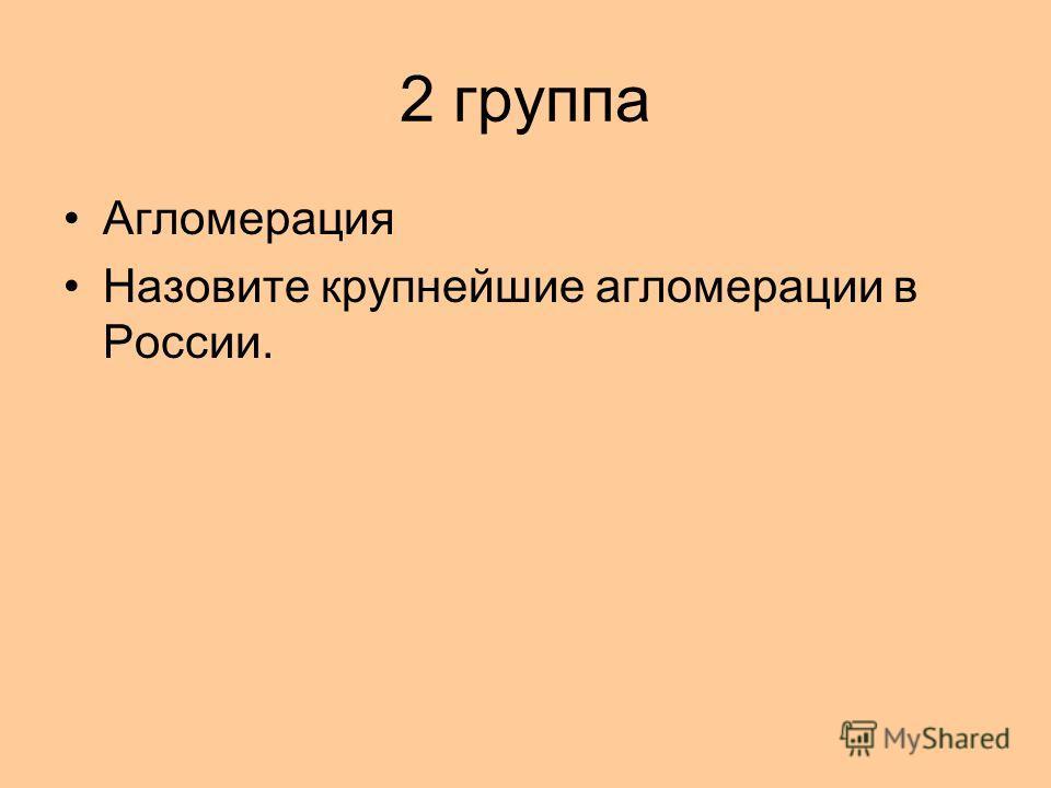 2 группа Агломерация Назовите крупнейшие агломерации в России.