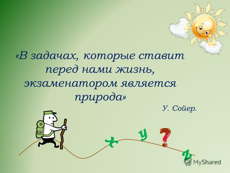 «В задачах, которые ставит перед нами жизнь, экзаменатором является природа» У. Сойер. х z у