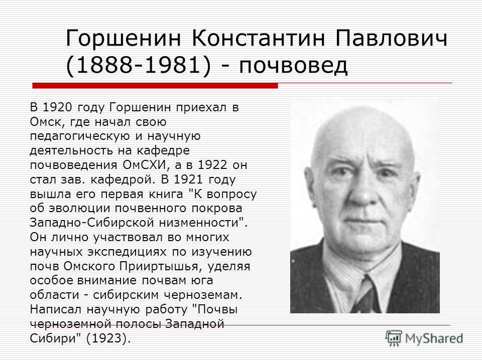 Горшенин Константин Павлович (1888-1981) - почвовед В 1920 году Горшенин приехал в Омск, где начал свою педагогическую и научную деятельность на кафедре почвоведения ОмСХИ, а в 1922 он стал зав. кафедрой. В 1921 году вышла его первая книга