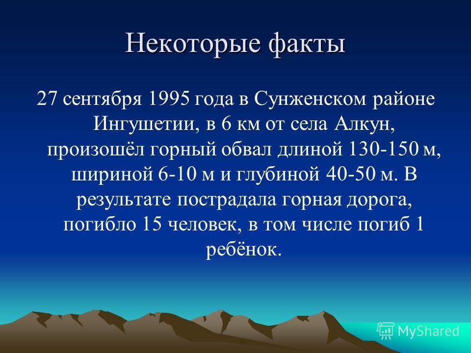 Некоторые факты 27 сентября 1995 года в Сунженском районе Ингушетии, в 6 км от села Алкун, произошёл горный обвал длиной 130-150 м, шириной 6-10 м и глубиной 40-50 м. В результате пострадала горная дорога, погибло 15 человек, в том числе погиб 1 ребё