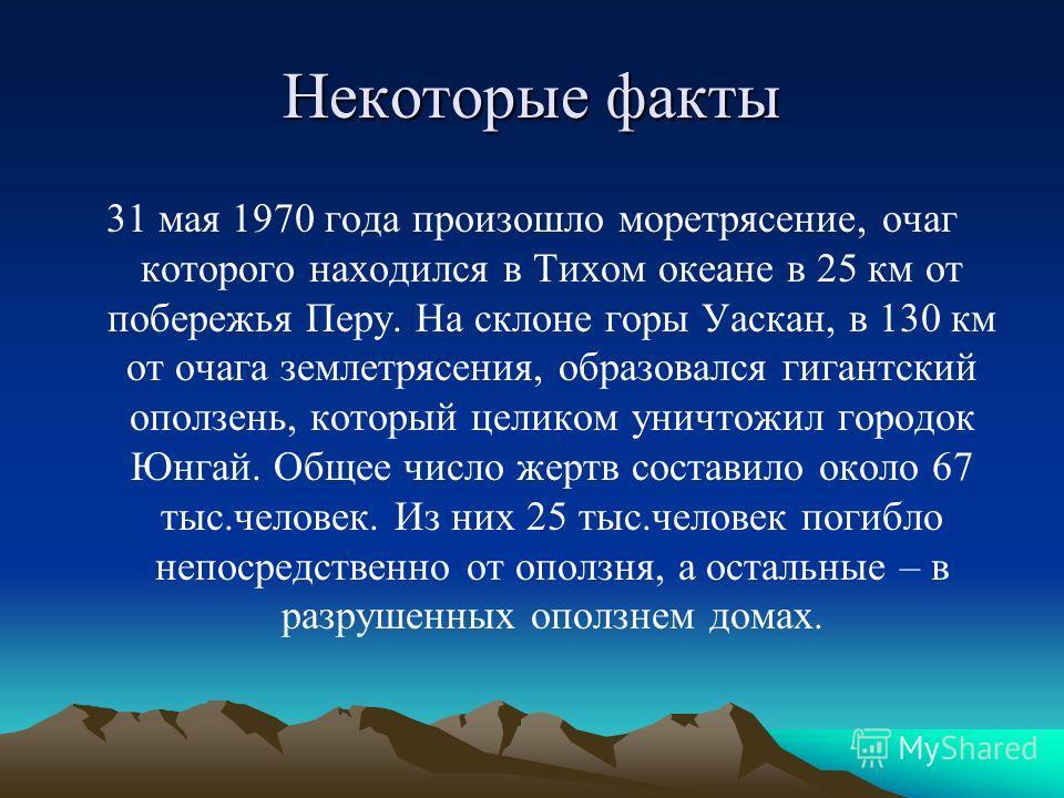 Некоторые факты 31 мая 1970 года произошло моретрясение, очаг которого находился в Тихом океане в 25 км от побережья Перу. На склоне горы Уаскан, в 130 км от очага землетрясения, образовался гигантский оползень, который целиком уничтожил городок Юнга