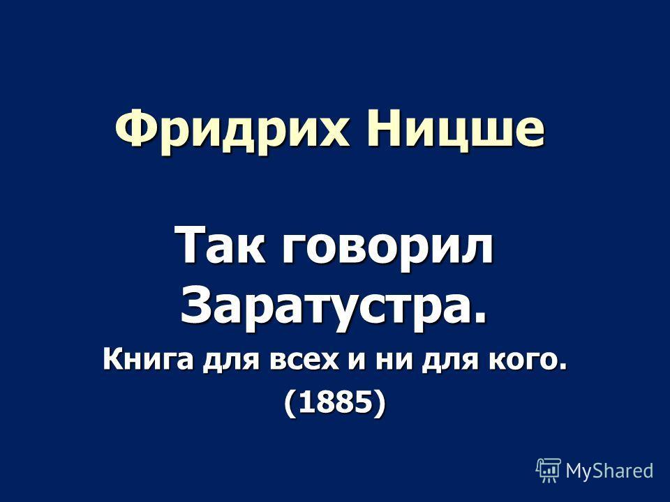 Фридрих Ницше Так говорил Заратустра. Книга для всех и ни для кого. (1885)