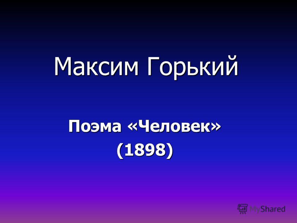 Максим Горький Поэма «Человек» (1898)