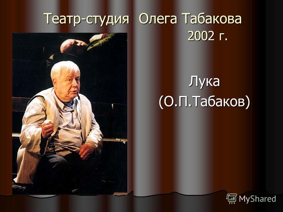 Театр-студия Олега Табакова 2002 г. Театр-студия Олега Табакова 2002 г. Лука(О.П.Табаков)