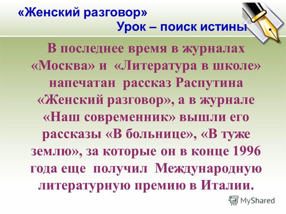 В последнее время в журналах «Москва» и «Литература в школе» напечатан рассказ Распутина «Женский разговор», а в журнале «Наш современник» вышли его рассказы «В больнице», «В туже землю», за которые он в конце 1996 года еще получил Международную лите