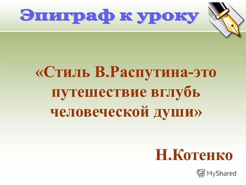 « Стиль В. Распутина - это путешествие вглубь человеческой души » Н. Котенко