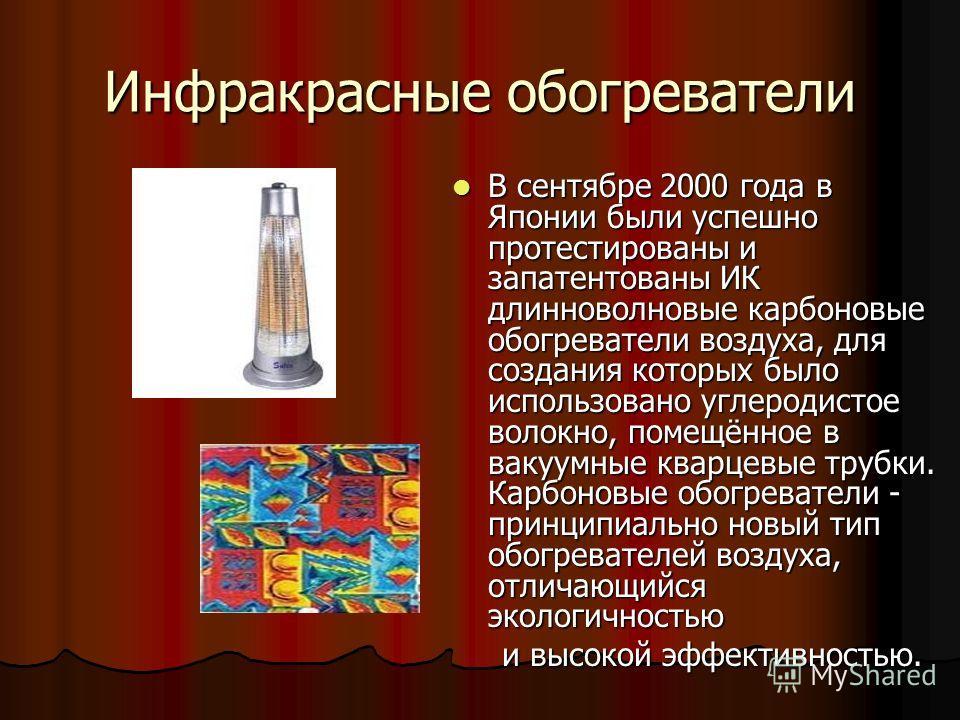 Инфракрасные обогреватели В сентябре 2000 года в Японии были успешно протестированы и запатентованы ИК длинноволновые карбоновые обогреватели воздуха, для создания которых было использовано углеродистое волокно, помещённое в вакуумные кварцевые трубк