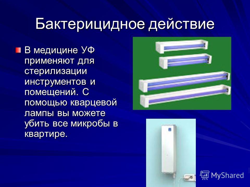 Бактерицидное действие В медицине УФ применяют для стерилизации инструментов и помещений. С помощью кварцевой лампы вы можете убить все микробы в квартире.