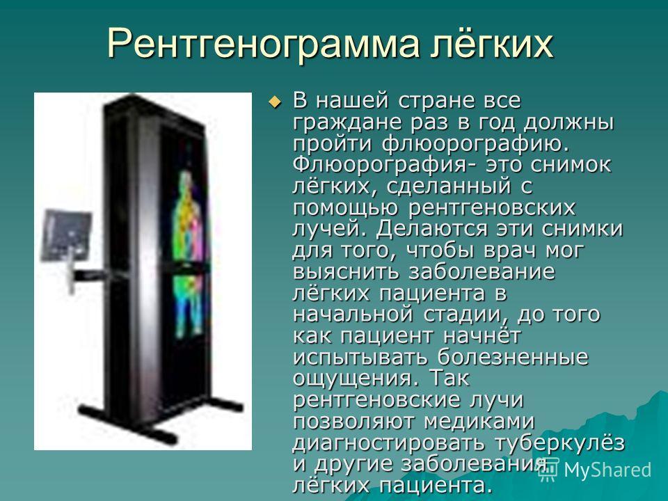 Рентгенограмма лёгких В нашей стране все граждане раз в год должны пройти флюорографию. Флюорография- это снимок лёгких, сделанный с помощью рентгеновских лучей. Делаются эти снимки для того, чтобы врач мог выяснить заболевание лёгких пациента в нача