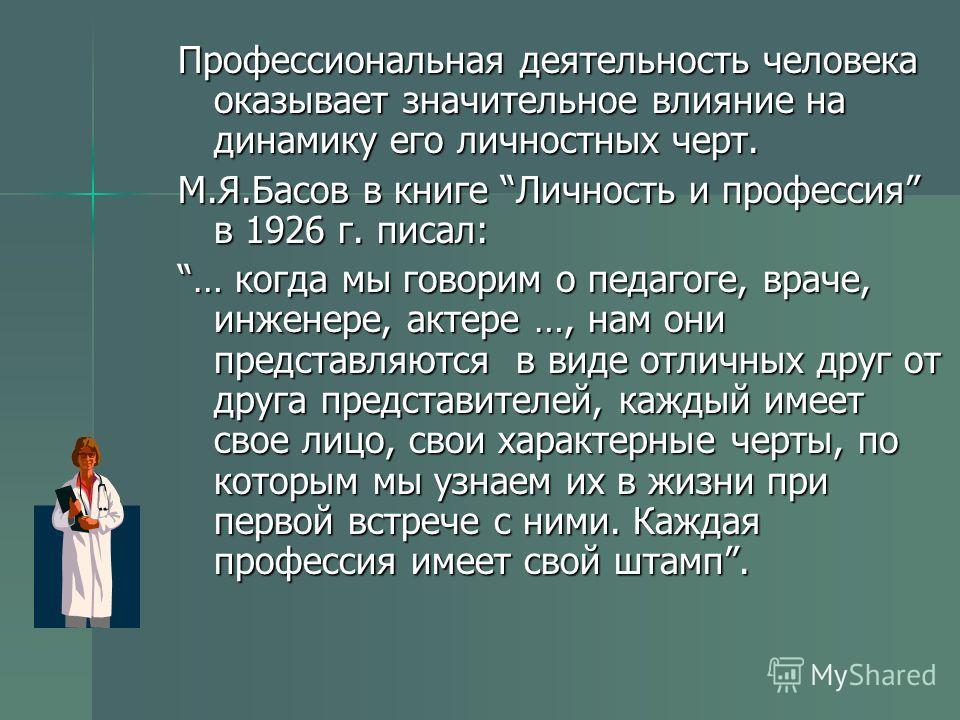 Профессиональная деятельность человека оказывает значительное влияние на динамику его личностных черт. М.Я.Басов в книге Личность и профессия в 1926 г. писал: … когда мы говорим о педагоге, враче, инженере, актере …, нам они представляются в виде отл