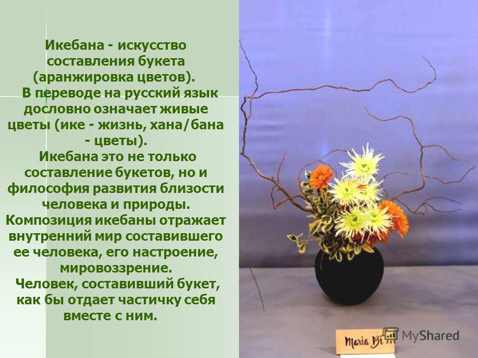 Икебана - искусство составления букета (аранжировка цветов). В переводе на русский язык дословно означает живые цветы (ике - жизнь, хана/бана - цветы). Икебана это не только составление букетов, но и философия развития близости человека и природы. Ко