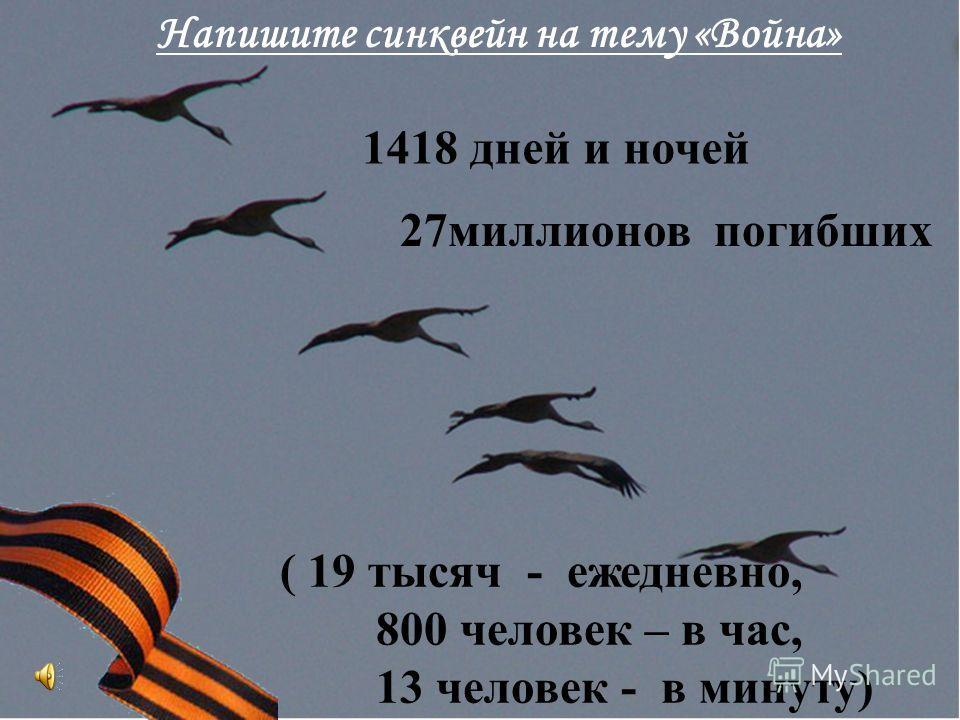 1418 дней и ночей 27миллионов погибших ( 19 тысяч - ежедневно, 800 человек – в час, 13 человек - в минуту) Напишите синквейн на тему «Война»