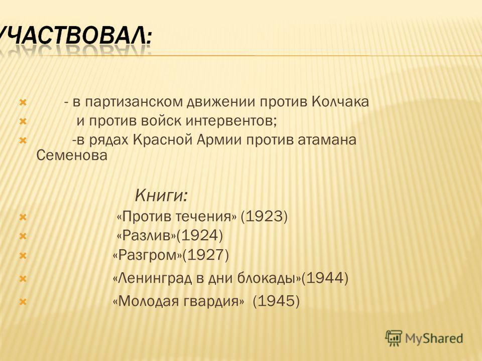 - в партизанском движении против Колчака и против войск интервентов; -в рядах Красной Армии против атамана Семенова Книги: «Против течения» (1923) «Разлив»(1924) «Разгром»(1927) «Ленинград в дни блокады»(1944) «Молодая гвардия» (1945)