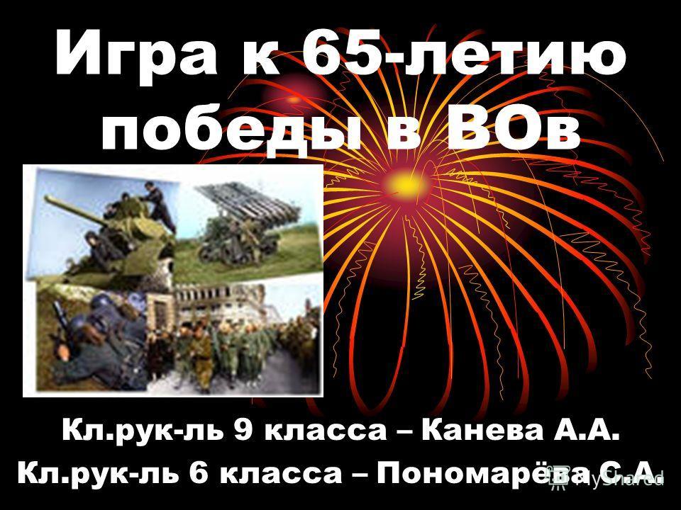 Игра к 65-летию победы в ВОв Кл.рук-ль 9 класса – Канева А.А. Кл.рук-ль 6 класса – Пономарёва С.А.