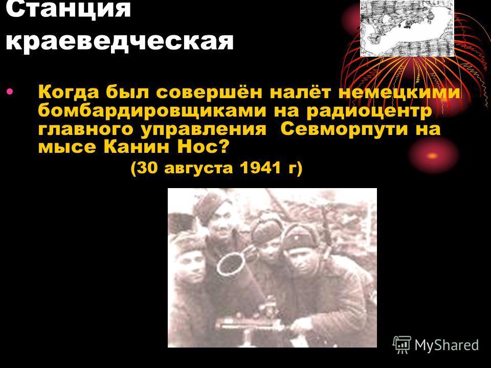Когда был совершён налёт немецкими бомбардировщиками на радиоцентр главного управления Севморпути на мысе Канин Нос? (30 августа 1941 г) Станция краеведческая