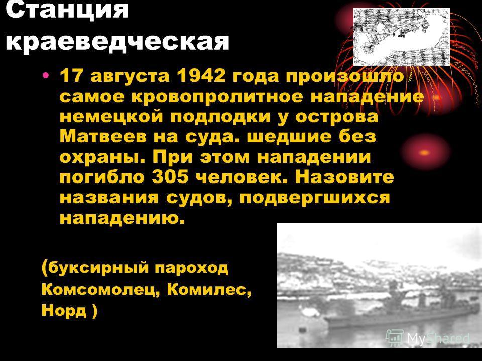 17 августа 1942 года произошло самое кровопролитное нападение немецкой подлодки у острова Матвеев на суда. шедшие без охраны. При этом нападении погибло 305 человек. Назовите названия судов, подвергшихся нападению. ( буксирный пароход Комсомолец, Ком