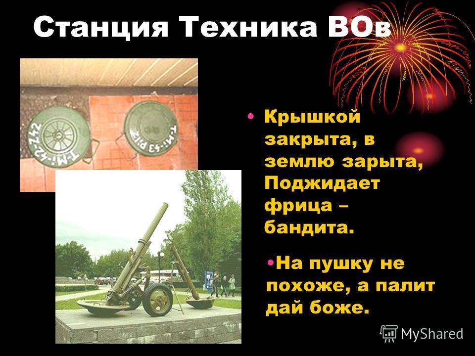 Станция Техника ВОв Крышкой закрыта, в землю зарыта, Поджидает фрица – бандита. На пушку не похоже, а палит дай боже.