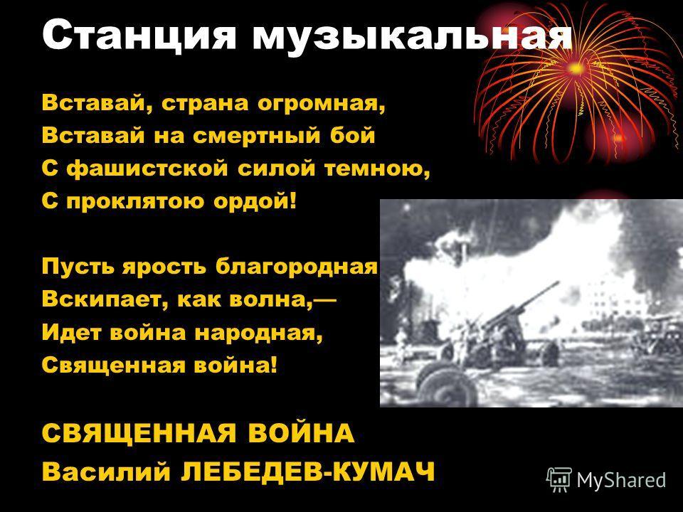 Вставай, страна огромная, Вставай на смертный бой С фашистской силой темною, С проклятою ордой! Пусть ярость благородная Вскипает, как волна, Идет война народная, Священная война! СВЯЩЕННАЯ ВОЙНА Василий ЛЕБЕДЕВ-КУМАЧ Станция музыкальная
