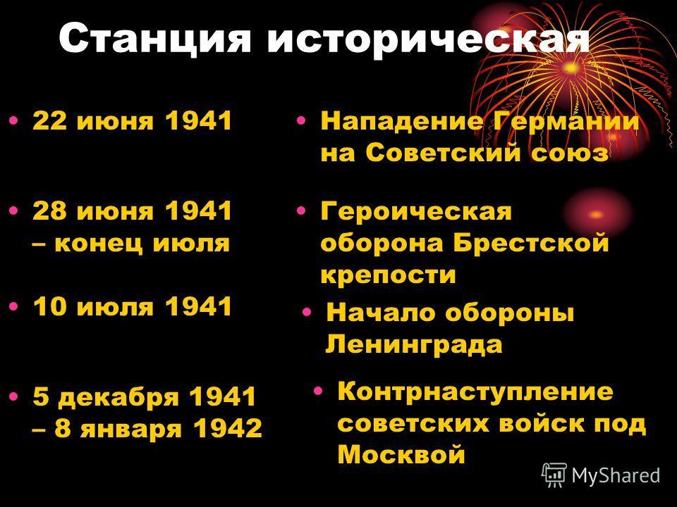 Станция историческая 22 июня 1941Нападение Германии на Советский союз 28 июня 1941 – конец июля Героическая оборона Брестской крепости 10 июля 1941 Начало обороны Ленинграда 5 декабря 1941 – 8 января 1942 Контрнаступление советских войск под Москвой