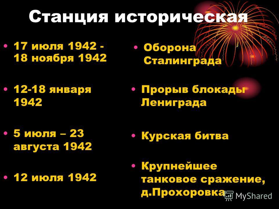 Станция историческая 17 июля 1942 - 18 ноября 1942 Оборона Сталинграда 12-18 января 1942 Прорыв блокады Лениграда 12 июля 1942 Крупнейшее танковое сражение, д.Прохоровка 5 июля – 23 августа 1942 Курская битва