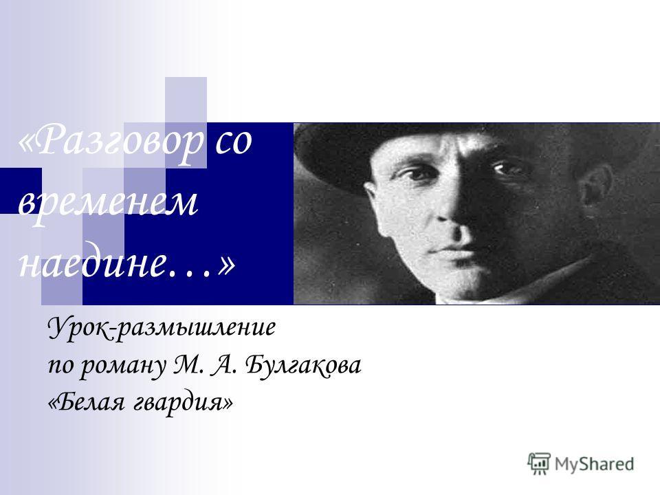 «Разговор со временем наедине…» Урок-размышление по роману М. А. Булгакова «Белая гвардия»