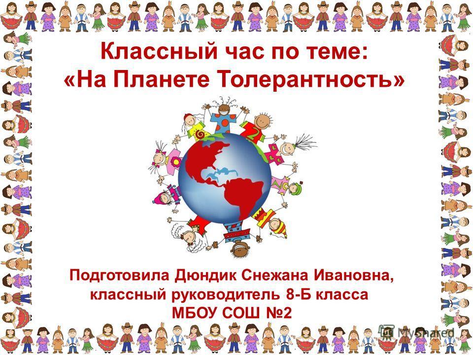 Подготовила Дюндик Снежана Ивановна, классный руководитель 8-Б класса МБОУ СОШ 2 Классный час по теме: «На Планете Толерантность»