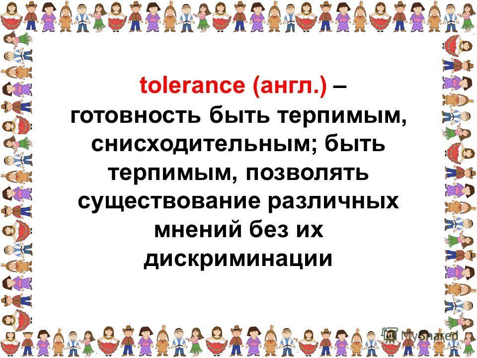 готовность быть терпимым, снисходительным; быть терпимым, позволять существование различных мнений без их дискриминации tolerance (англ.) –