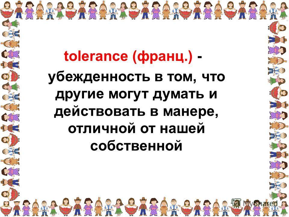 убежденность в том, что другие могут думать и действовать в манере, отличной от нашей собственной tolerance (франц.) -