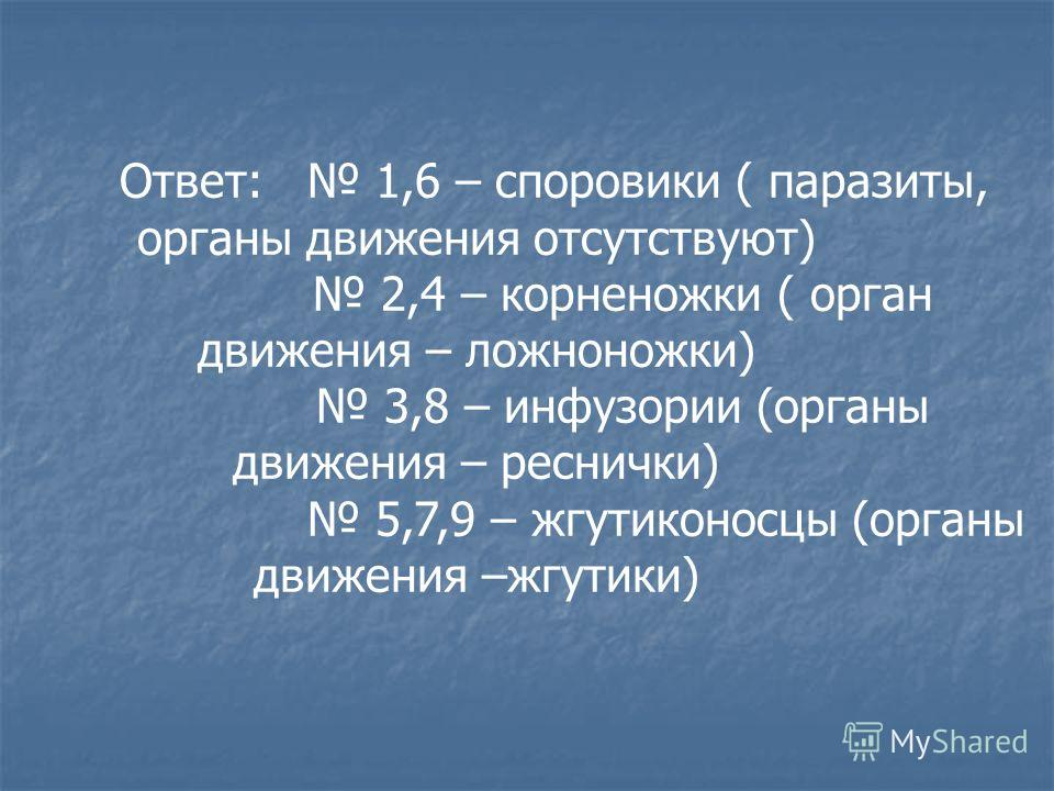 Ответ: 1,6 – споровики ( паразиты, органы движения отсутствуют) 2,4 – корненожки ( орган движения – ложноножки) 3,8 – инфузории (органы движения – реснички) 5,7,9 – жгутиконосцы (органы движения –жгутики)