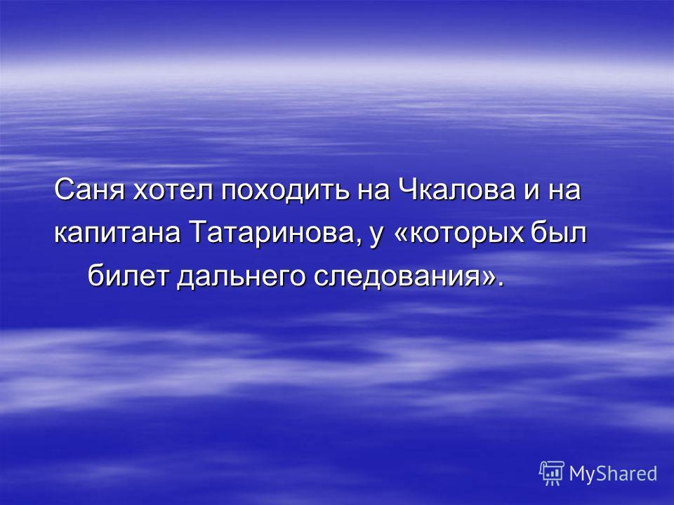 Саня хотел походить на Чкалова и на Саня хотел походить на Чкалова и на капитана Татаринова, у «которых был капитана Татаринова, у «которых был билет дальнего следования». билет дальнего следования».