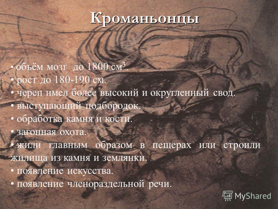 Кроманьонцы объём мозг до 1800 см 3. рост до 180-190 см. череп имел более высокий и округленный свод. выступающий подбородок. обработка камня и кости. загонная охота. жили главным образом в пещерах или строили жилища из камня и землянки. появление ис