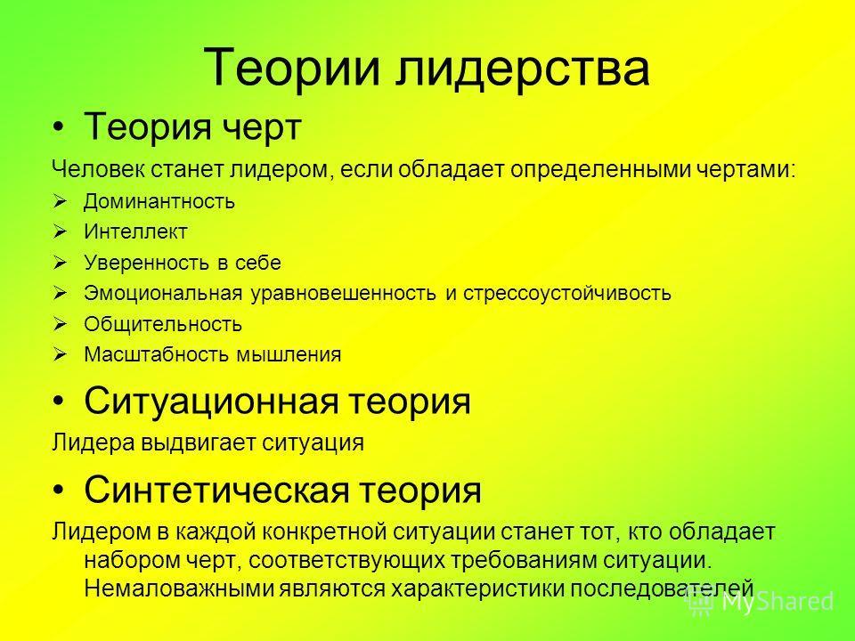 Теории лидерства Теория черт Человек станет лидером, если обладает определенными чертами: Доминантность Интеллект Уверенность в себе Эмоциональная уравновешенность и стрессоустойчивость Общительность Масштабность мышления Ситуационная теория Лидера в