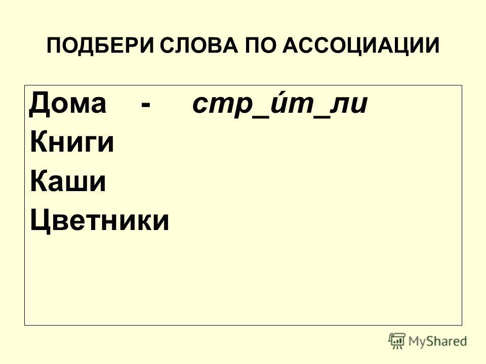 ПОДБЕРИ СЛОВА ПО АССОЦИАЦИИ Дома - стр_úт_ли Книги Каши Цветники