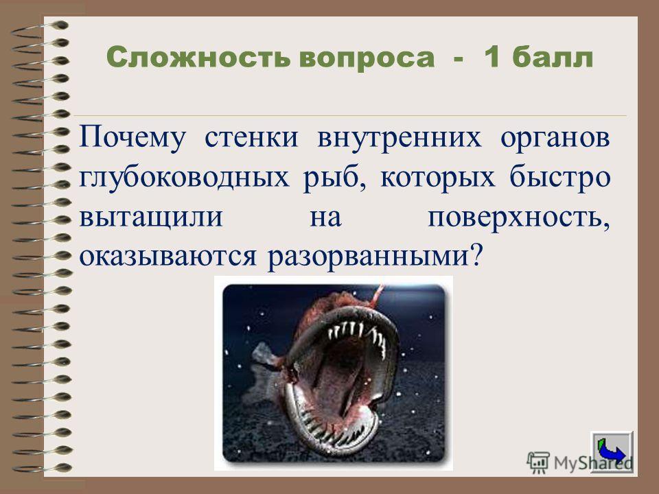 Почему стенки внутренних органов глубоководных рыб, которых быстро вытащили на поверхность, оказываются разорванными? Сложность вопроса - 1 балл