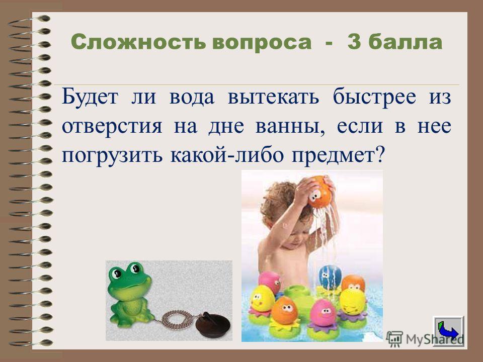 Будет ли вода вытекать быстрее из отверстия на дне ванны, если в нее погрузить какой-либо предмет? Сложность вопроса - 3 балла