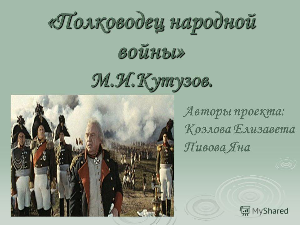 «Полководец народной войны» М.И.Кутузов. Авторы проекта: Козлова Елизавета Пивова Яна