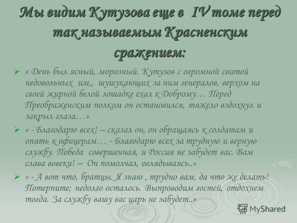 Мы видим Кутузова еще в IV томе перед так называемым Красненским сражением: « День был ясный, морозный. Кутузов с огромной свитой недовольных им,, шушукающих за ним генералов, верхом на своей жирной белой лошадке ехал к Доброму… Перед Преображенским