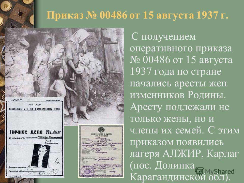 Приказ 00486 от 15 августа 1937 г. С получением оперативного приказа 00486 от 15 августа 1937 года по стране начались аресты жен изменников Родины. Аресту подлежали не только жены, но и члены их семей. С этим приказом появились лагеря АЛЖИР, Карлаг (