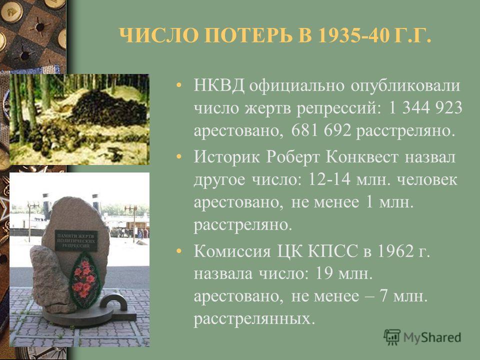 ЧИСЛО ПОТЕРЬ В 1935-40 Г.Г. НКВД официально опубликовали число жертв репрессий: 1 344 923 арестовано, 681 692 расстреляно. Историк Роберт Конквест назвал другое число: 12-14 млн. человек арестовано, не менее 1 млн. расстреляно. Комиссия ЦК КПСС в 196