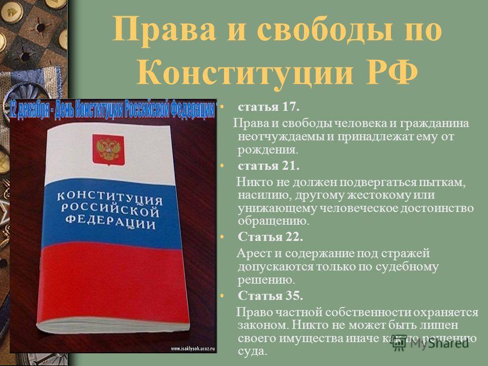 Права и свободы по Конституции РФ статья 17. Права и свободы человека и гражданина неотчуждаемы и принадлежат ему от рождения. статья 21. Никто не должен подвергаться пыткам, насилию, другому жестокому или унижающему человеческое достоинство обращени