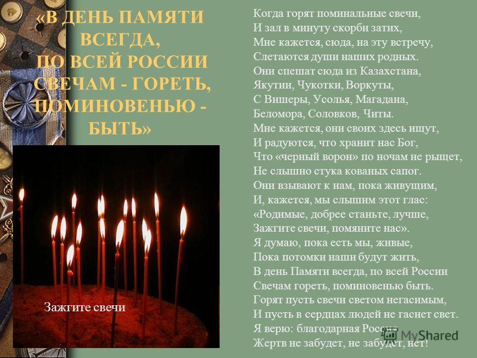 «В ДЕНЬ ПАМЯТИ ВСЕГДА, ПО ВСЕЙ РОССИИ СВЕЧАМ - ГОРЕТЬ, ПОМИНОВЕНЬЮ - БЫТЬ» Когда горят поминальные свечи, И зал в минуту скорби затих, Мне кажется, сюда, на эту встречу, Слетаются души наших родных. Они спешат сюда из Казахстана, Якутии, Чукотки, Вор